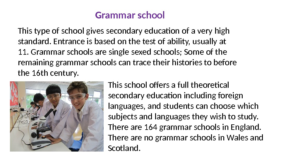 Grammar school This type of school gives secondary education of a very high standard. Entrance is