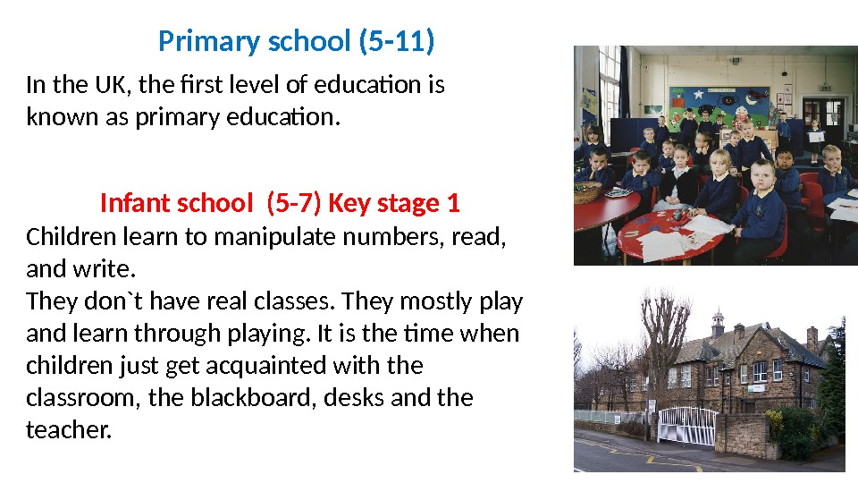 Primary school (5 -11) In the UK, the first level of education is known as primary