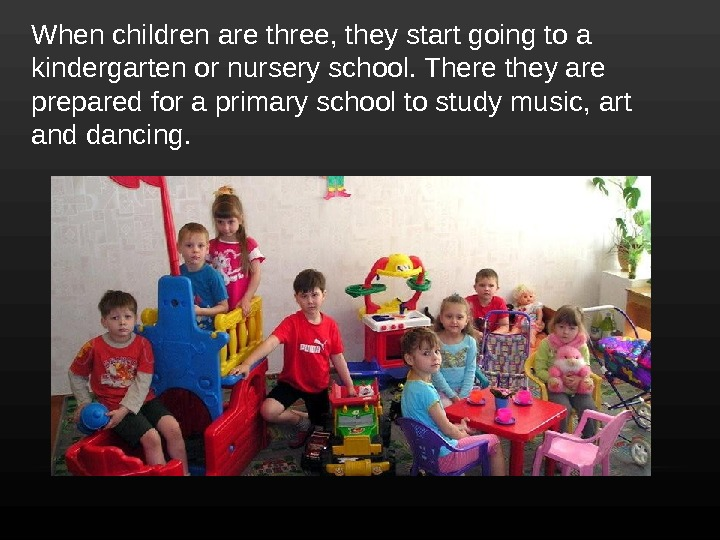 When children are three, they start going to a kindergarten or nursery school. There they are