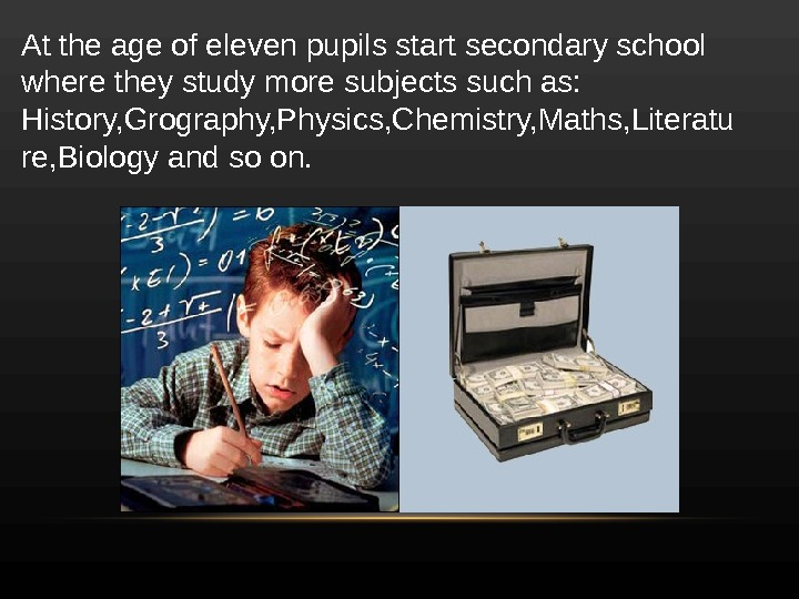 At the age of eleven pupils start secondary school where they study more subjects such as: