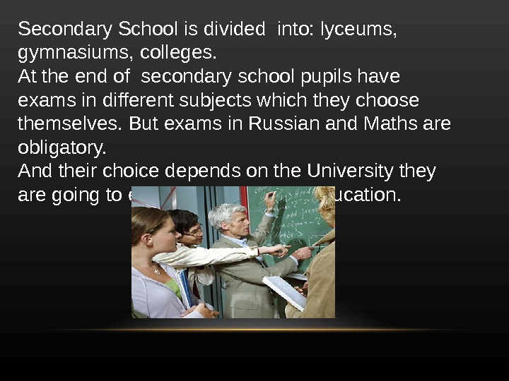 Secondary School is divided into: lyceums,  gymnasiums, colleges. At the end of secondary school pupils