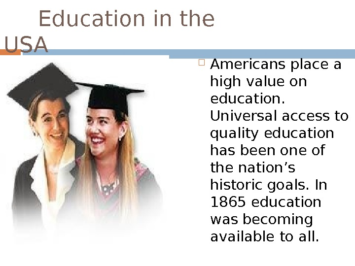 Education in the USA Americans place a high value on education.  Universal access to