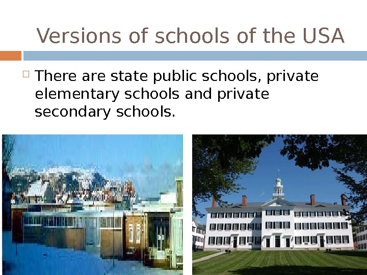 Versions of schools of the USA There are state public schools, private elementary schools