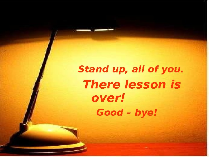 Stand up, all of you.    There lesson is over!