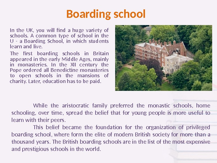Boarding school In the UK,  you will find a huge variety of schools.  A
