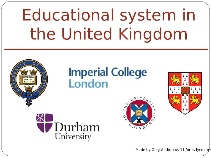 Educational system in the United Kingdom Made by Oleg Andronov, 11 form, lyceum 40