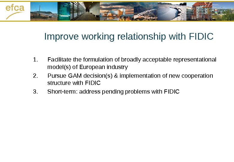 Improve working relationship with FIDIC 1. Facilitate the formulation of broadly acceptable representational model(s) of European