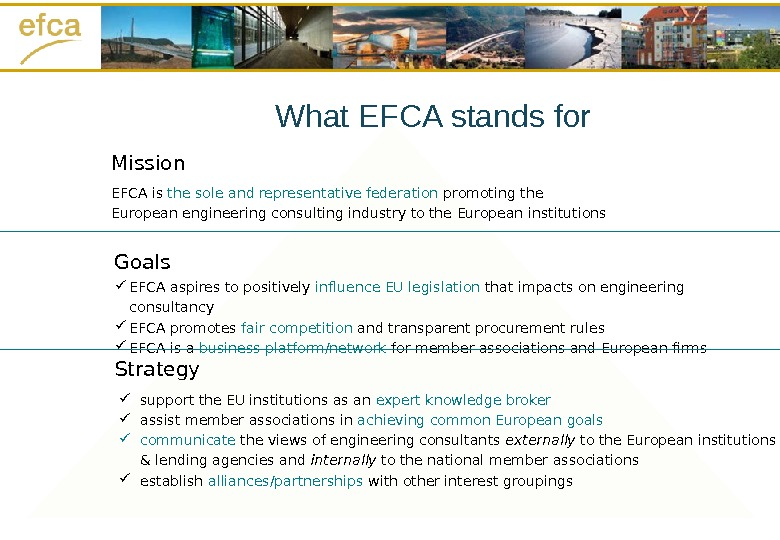 Goals Strategy. Mission EFCA is the sole and representative federation promoting the European engineering consulting industry