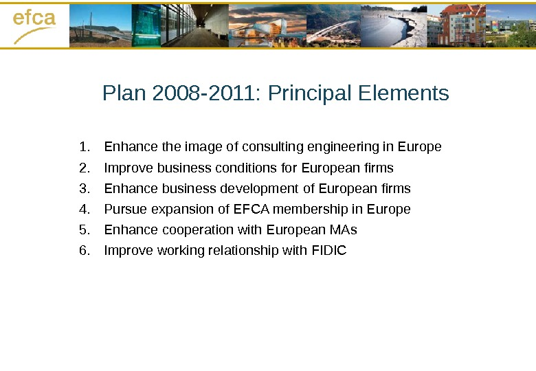 Plan 2008 -2011: Principal Elements 1. Enhance the image of consulting engineering in Europe 2. Improve