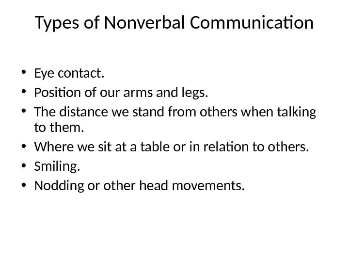 Types of Nonverbal Communication • Eye contact.  • Position of our arms and legs.