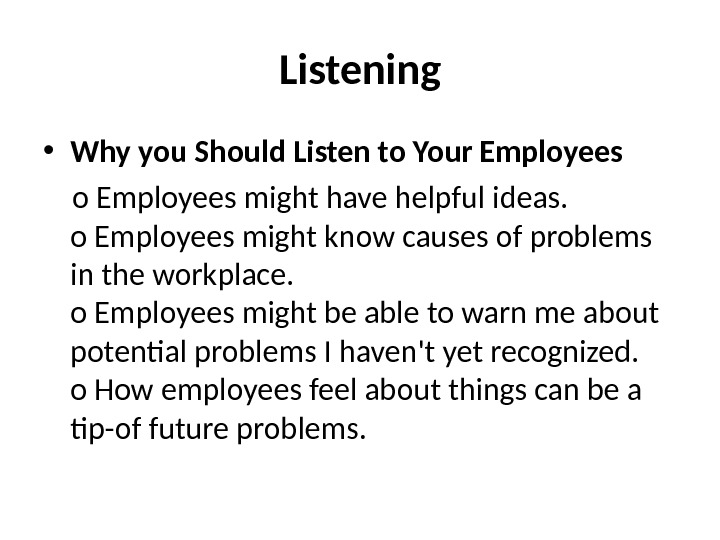 Listening • Why you Should Listen to Your Employees o Employees might have helpful ideas. o
