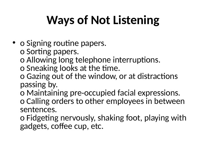 Ways of Not Listening • o Signing routine papers. o Sorting papers.  o Allowing long