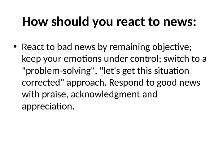 How should you react to news:  • React to bad news by remaining objective;