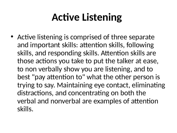 Active Listening  • Active listening is comprised of three separate and important skills: attention skills,