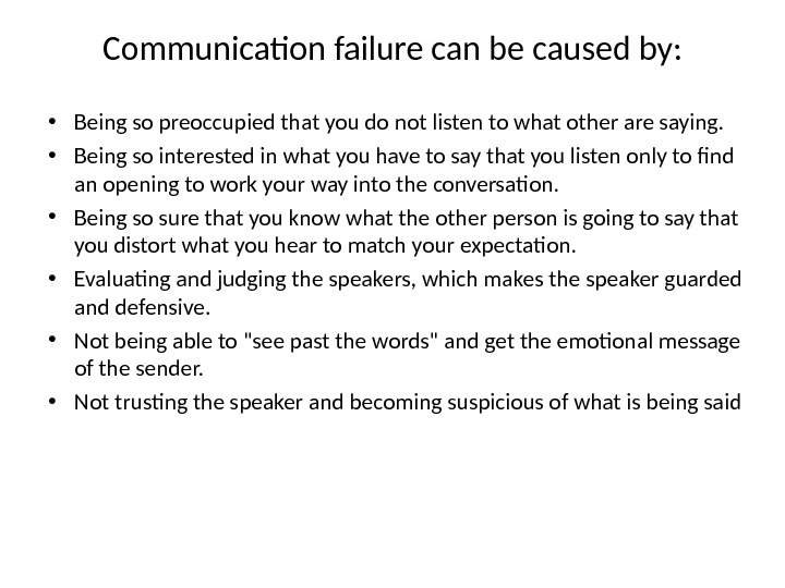 Communication failure can be caused by:  • Being so preoccupied that you do not listen