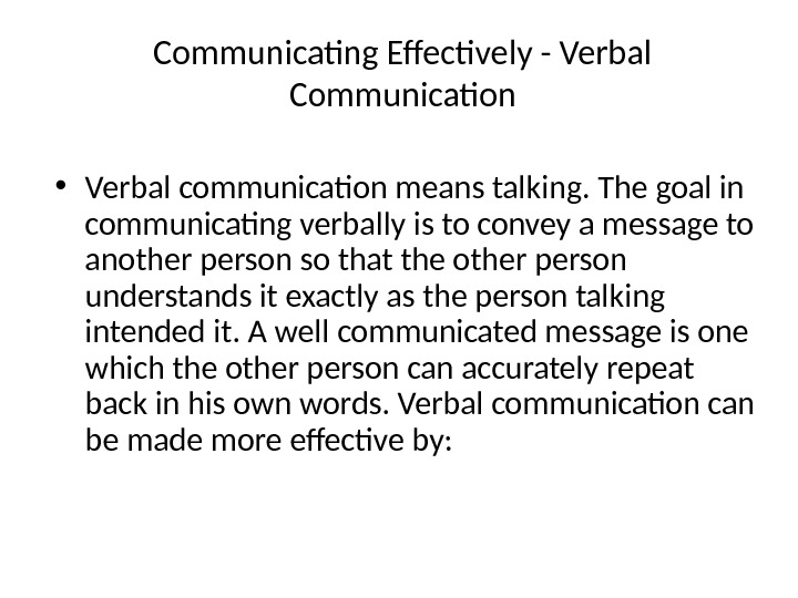 Communicating Effectively - Verbal Communication • Verbal communication means talking. The goal in communicating verbally is