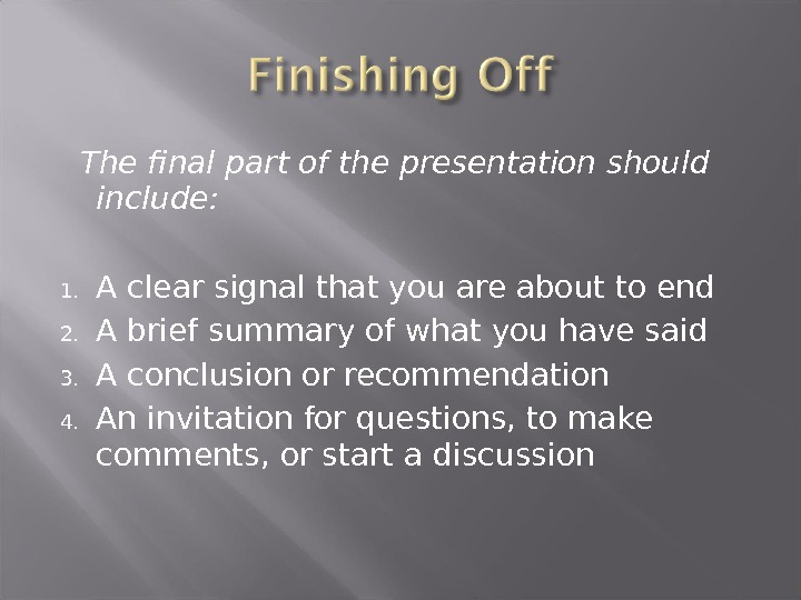 The final part of the presentation should include: 1. A clear signal that you