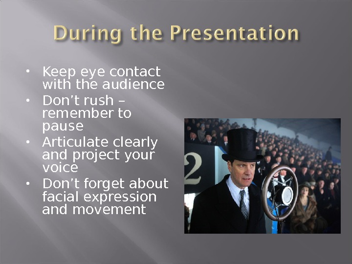 Keep eye contact with the audience Don't rush – remember to pause Articulate clearly and
