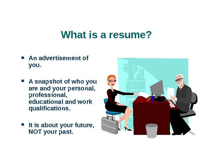 What is a resume?  An advertisement of you.  A snapshot of who you are