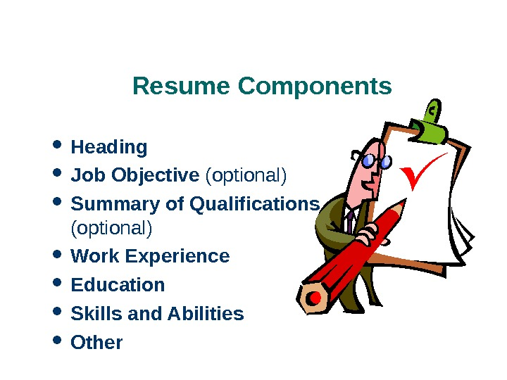 Resume Components Heading Job Objective (optional) Summary of Qualifications (optional) Work Experience Education Skills and Abilities