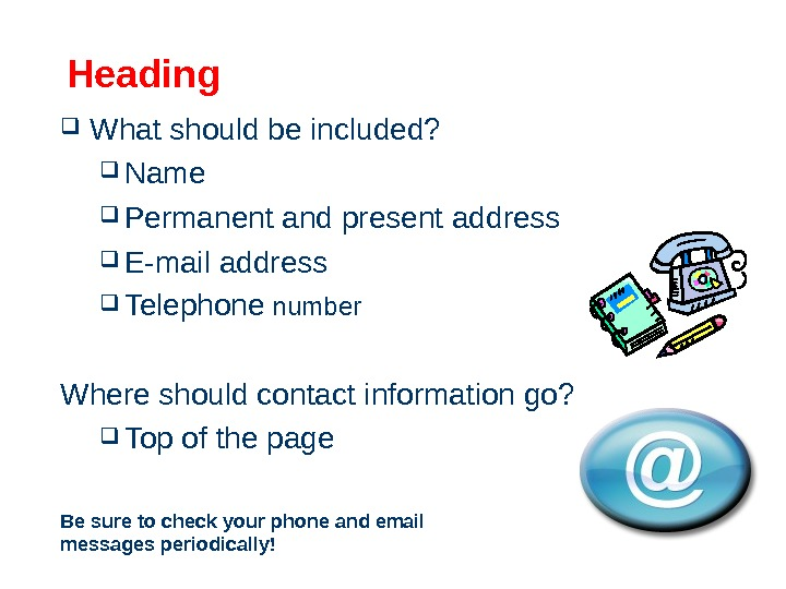 Heading  What should be included?  Name Permanent and present address E-mail address  Telephone