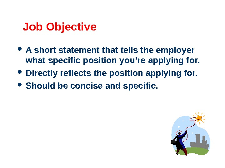 Job Objective A short statement that tells the employer what specific position you're applying for.
