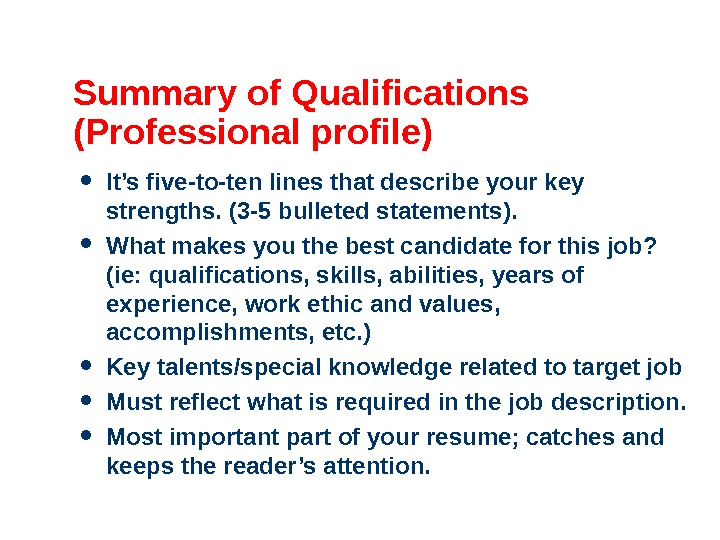 Summary of Qualifications (Professional profile) It's five-to-ten lines that describe your key strengths. (3 -5 bulleted