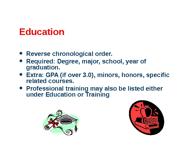 Education Reverse chronological order.  Required: Degree, major, school, year of graduation.  Extra: GPA (if
