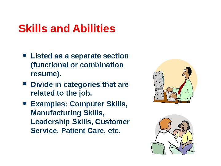 Skills and Abilities Listed as a separate section (functional or combination resume).  Divide in categories