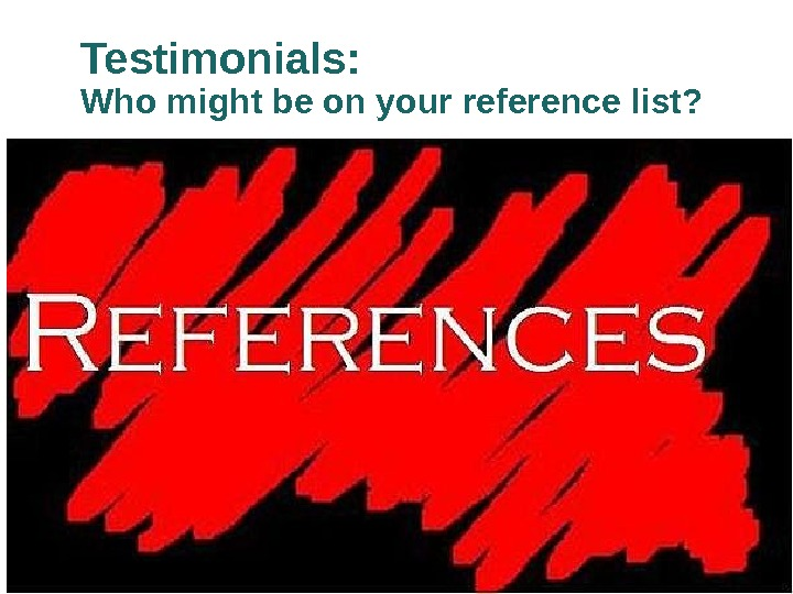 Testimonials:  Who might be on your reference list?