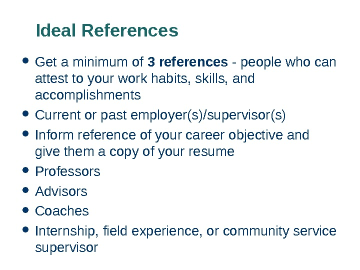 Ideal References Get a minimum of 3 references - people who can attest to your work