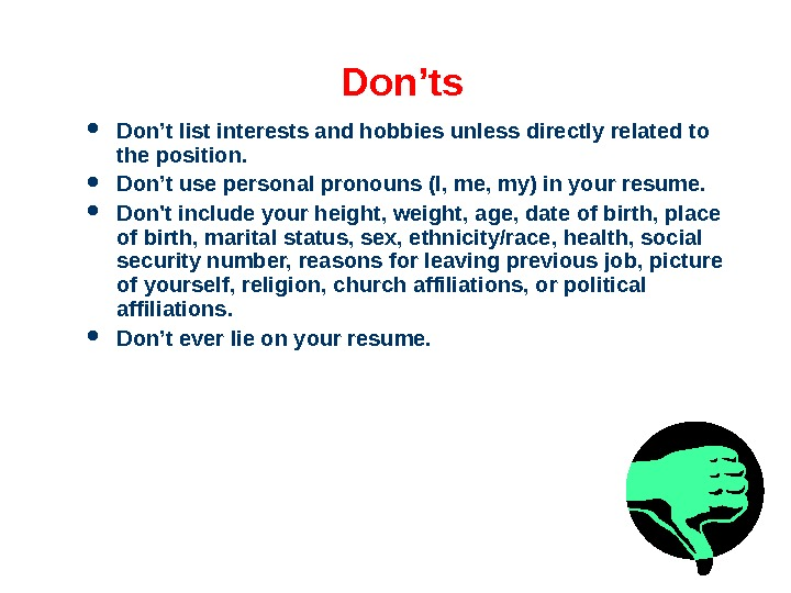 Don'ts Don't list interests and hobbies unless directly related to the position.  Don't use personal