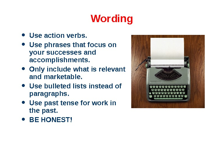 Wording Use action verbs.  Use phrases that focus on your successes and accomplishments.  Only