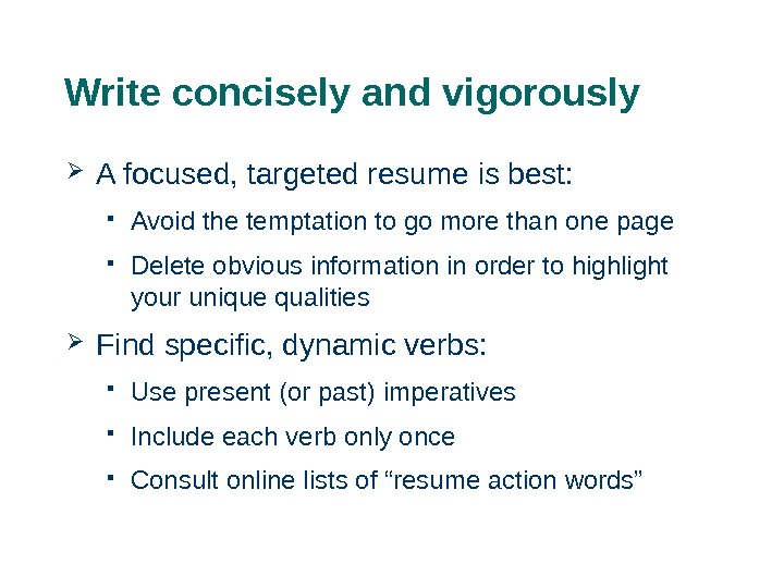 Write concisely and vigorously A focused, targeted resume is best:  Avoid the temptation to go