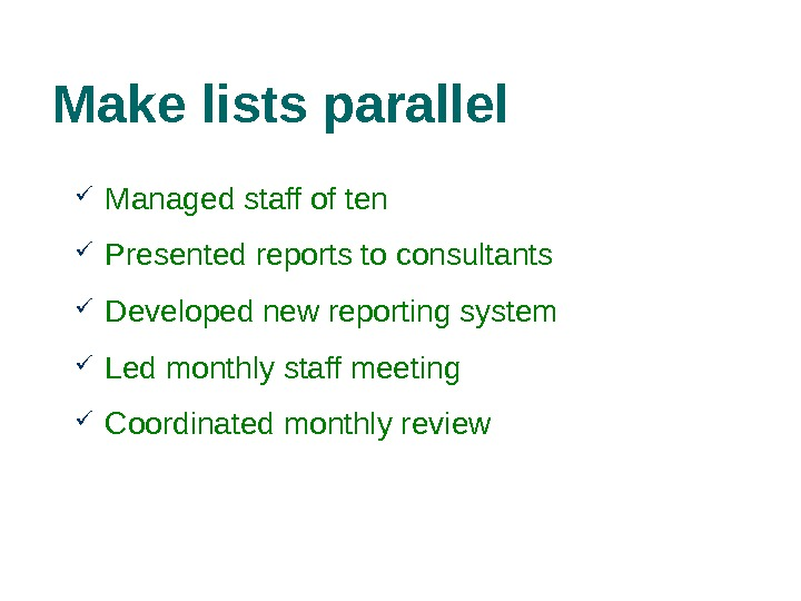 Make lists parallel Managed staff of ten Presented reports to consultants Developed new reporting system
