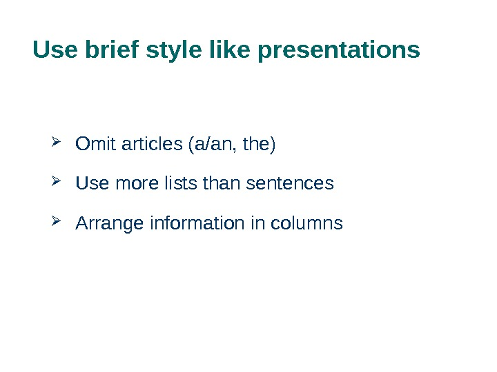 Use brief style like presentations Omit articles (a/an, the) Use more lists than sentences Arrange information