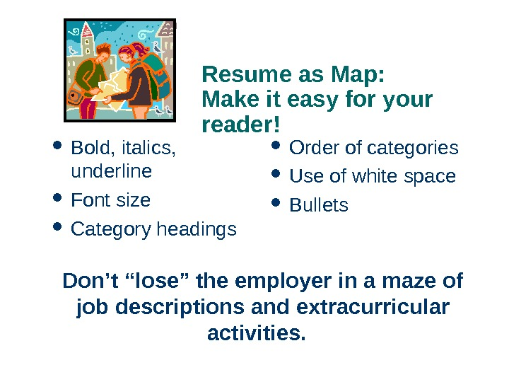 Resume as Map:  Make it easy for your reader! Bold, italics,  underline Font size