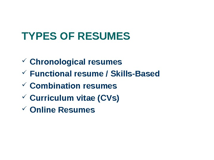 TYPES OF RESUMES Chronological resumes  Functional resume / Skills-Based Combination resumes  Curriculum vitae (CVs)