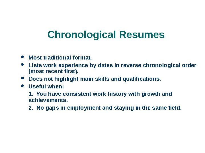 Chronological Resumes Most traditional format.  Lists work experience by dates in reverse chronological order (most