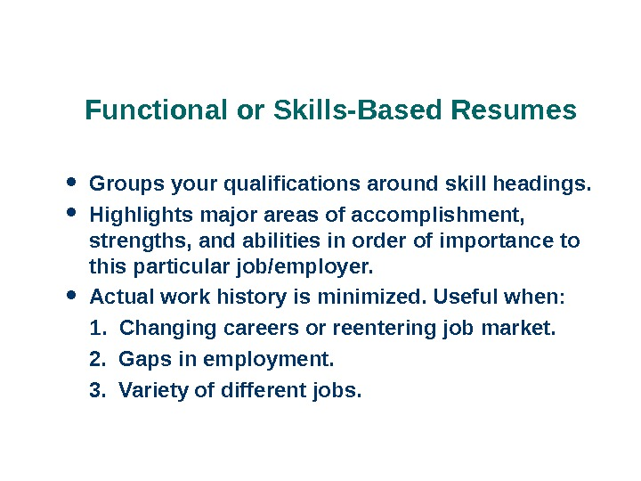 Functional or Skills-Based Resumes Groups your qualifications around skill headings.  Highlights major areas of accomplishment,