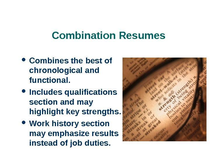 Combination Resumes Combines the best of chronological and functional.  Includes qualifications section and may highlight