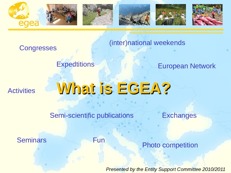 What is EGEA? Congresses (inter)national weekends European Network Activities Semi-scientific publications Exchanges Seminars Fun Photo competition