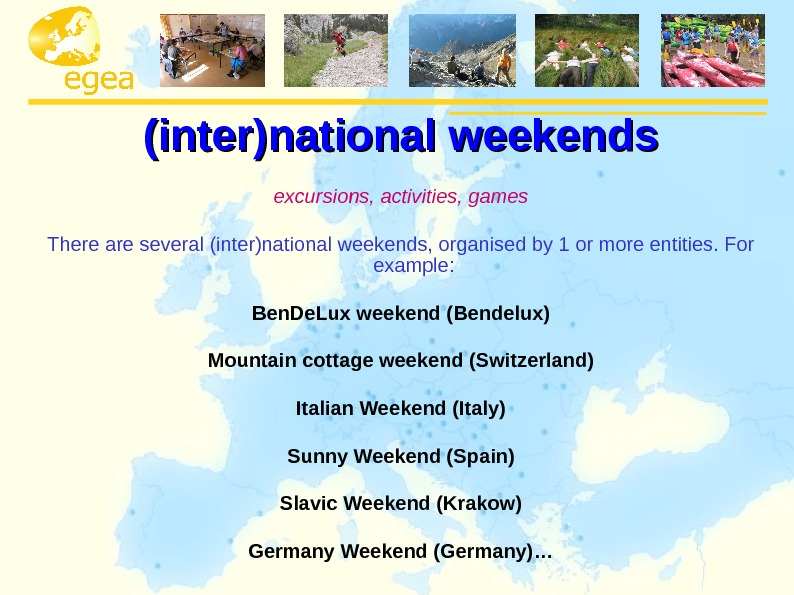 (inter)national weekends e xcursions, activities, games There are several (inter)national weekends, organised by 1 or more