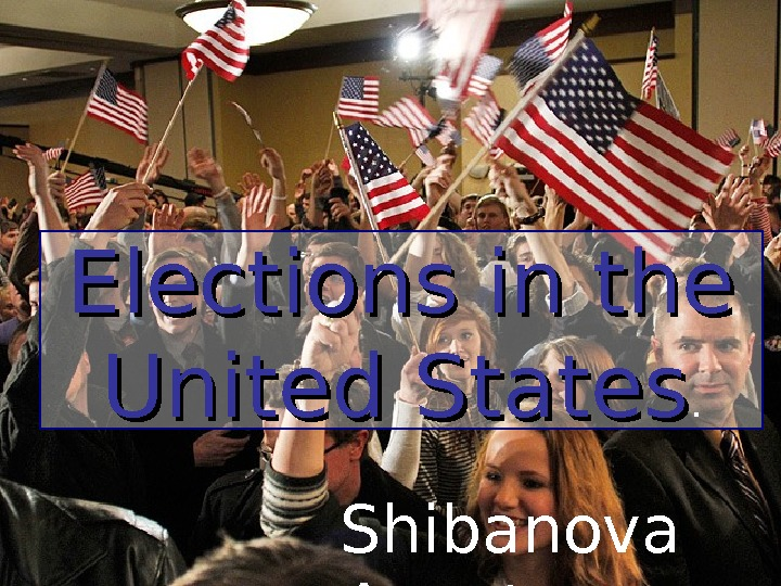 Electionsin the United States. Shibanova Anastasya