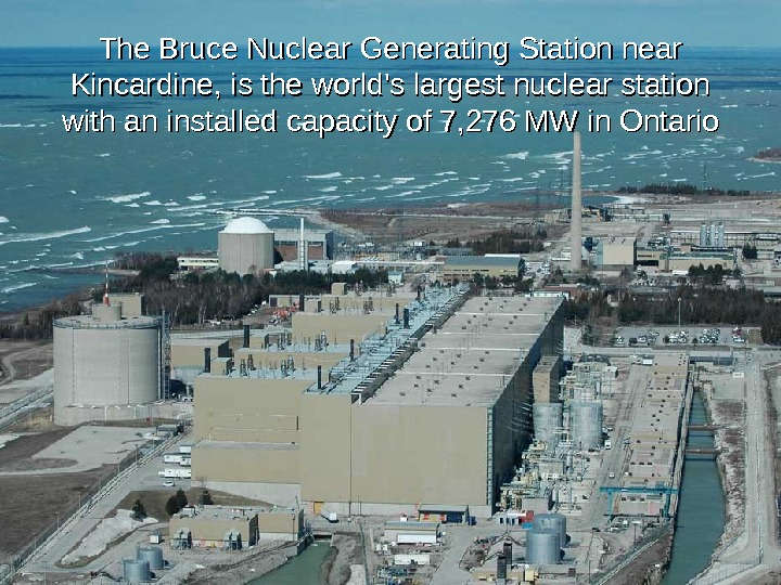 The Bruce Nuclear Generating Station near Kincardine, is the world's largest nuclear station with