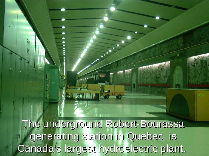 The underground Robert-Bourassa generating station in Quebec  is is Canada's largest hydroelectric plant.