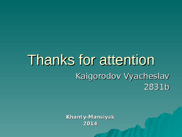 Thanks for attention Kaigorodov Vyacheslav 2831 b Khanty-Mansiysk 2014