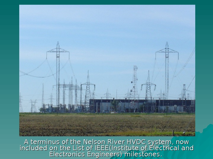 A terminus of the. Nelson River. HVDCsystem, now included on the. List of IEEE(Institute