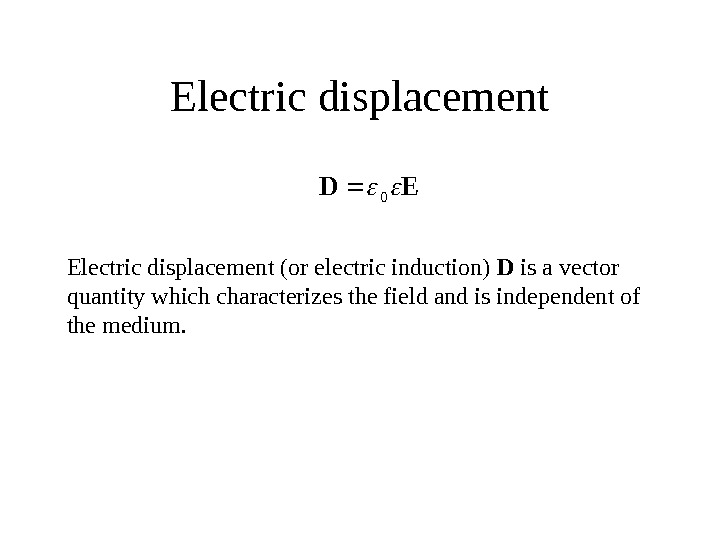 Electric displacement. ED 0 Electric displacement (or electric induction) D is a vector quantity