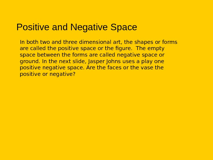 Positive and Negative Space In both two and three dimensional art, the shapes or